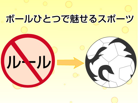ルールなし。ボールひとつで魅せるスポーツ